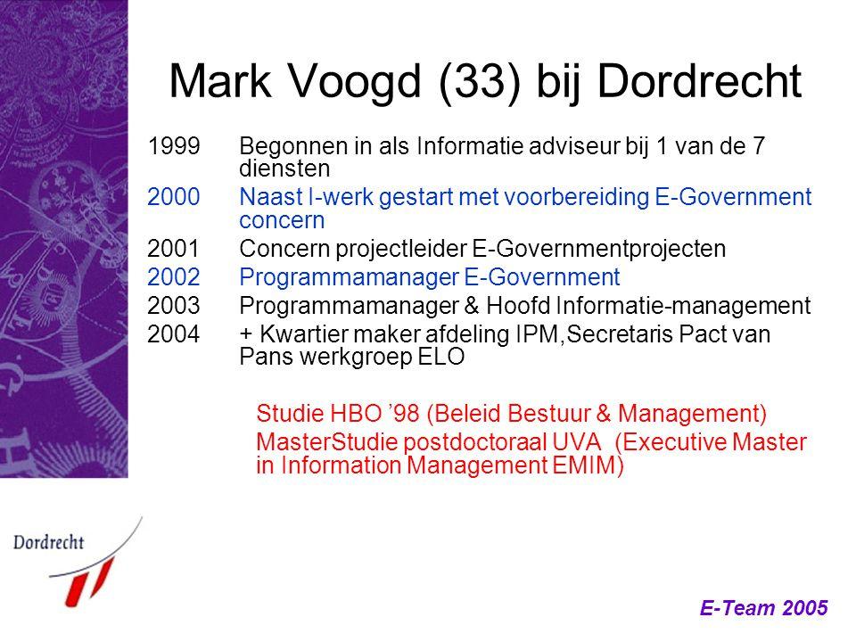 E-Team 2005 Mark Voogd (33) bij Dordrecht 1999Begonnen in als Informatie adviseur bij 1 van de 7 diensten 2000 Naast I-werk gestart met voorbereiding
