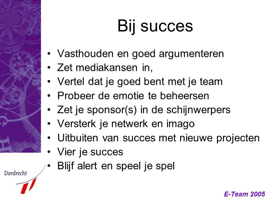 E-Team 2005 Bij succes Vasthouden en goed argumenteren Zet mediakansen in, Vertel dat je goed bent met je team Probeer de emotie te beheersen Zet je s