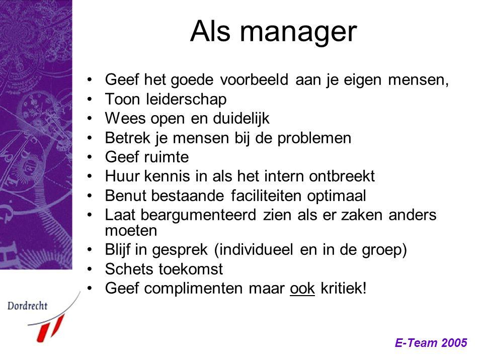 E-Team 2005 Als manager Geef het goede voorbeeld aan je eigen mensen, Toon leiderschap Wees open en duidelijk Betrek je mensen bij de problemen Geef r