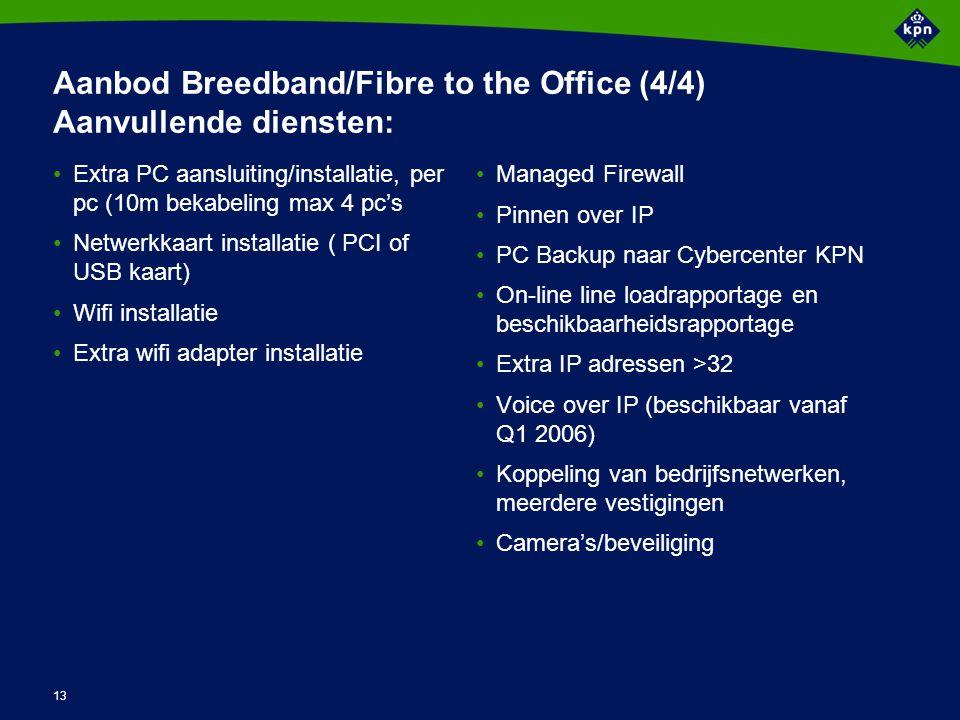 13 Aanbod Breedband/Fibre to the Office (4/4) Aanvullende diensten: Extra PC aansluiting/installatie, per pc (10m bekabeling max 4 pc's Netwerkkaart installatie ( PCI of USB kaart) Wifi installatie Extra wifi adapter installatie Managed Firewall Pinnen over IP PC Backup naar Cybercenter KPN On-line line loadrapportage en beschikbaarheidsrapportage Extra IP adressen >32 Voice over IP (beschikbaar vanaf Q1 2006) Koppeling van bedrijfsnetwerken, meerdere vestigingen Camera's/beveiliging