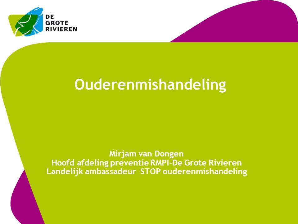 Ouderenmishandeling Mirjam van Dongen Hoofd afdeling preventie RMPI-De Grote Rivieren Landelijk ambassadeur STOP ouderenmishandeling