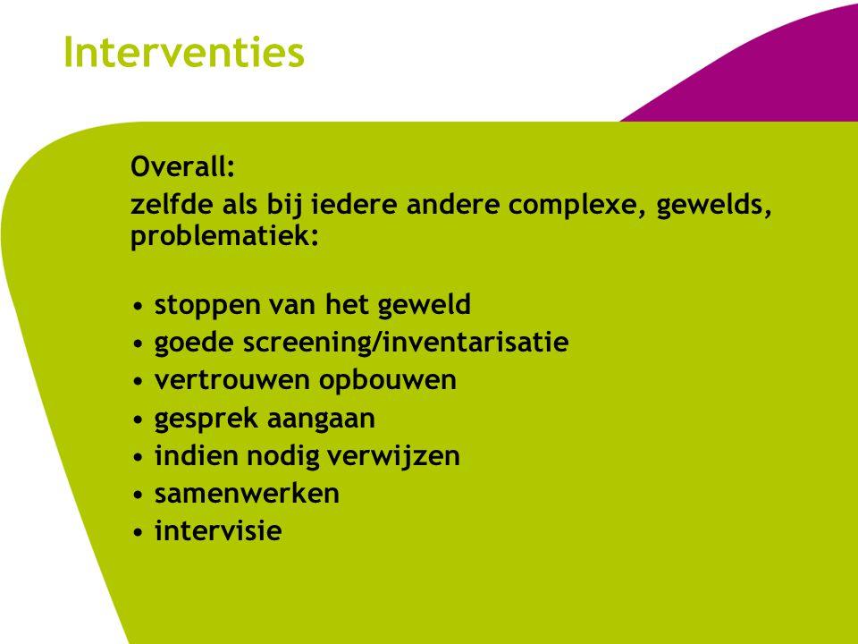 Interventies Overall: zelfde als bij iedere andere complexe, gewelds, problematiek: stoppen van het geweld goede screening/inventarisatie vertrouwen o