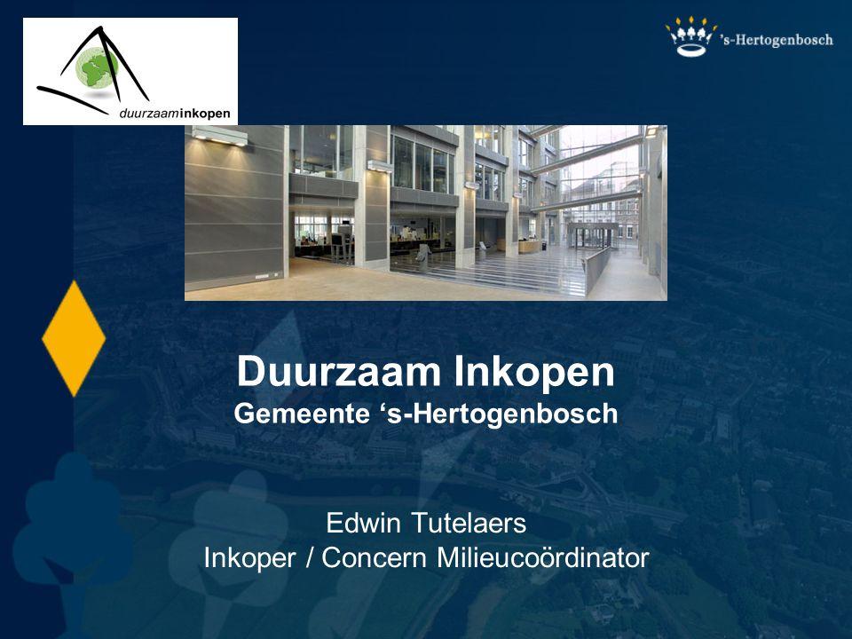 Edwin Tutelaers Inkoper / Concern Milieucoördinator Duurzaam Inkopen Gemeente 's-Hertogenbosch