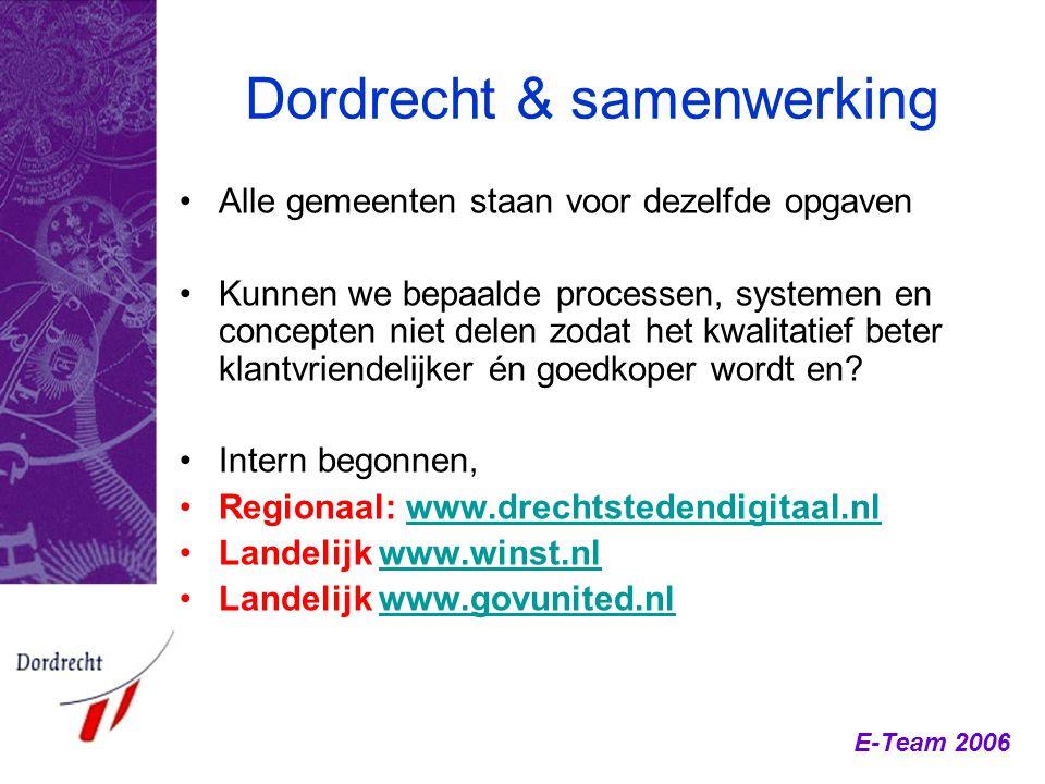 E-Team 2006 Dordrecht & samenwerking Alle gemeenten staan voor dezelfde opgaven Kunnen we bepaalde processen, systemen en concepten niet delen zodat h