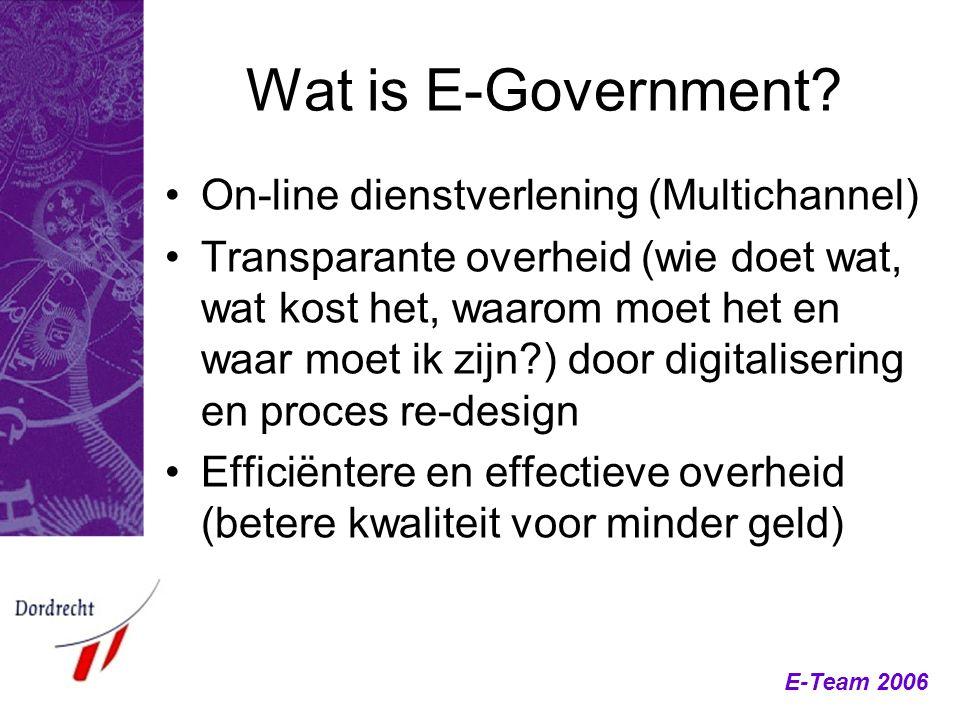 E-Team 2006 Wat is E-Government? On-line dienstverlening (Multichannel) Transparante overheid (wie doet wat, wat kost het, waarom moet het en waar moe