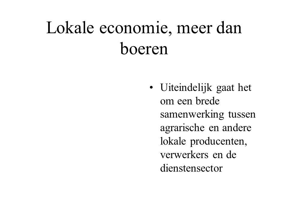 Lokale economie, meer dan boeren Uiteindelijk gaat het om een brede samenwerking tussen agrarische en andere lokale producenten, verwerkers en de dienstensector