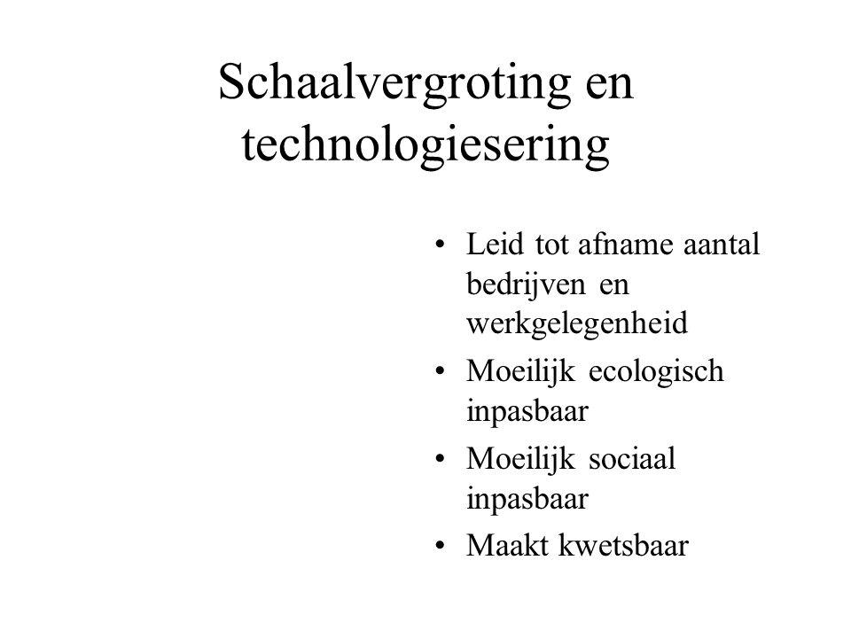 Schaalvergroting en technologiesering Leid tot afname aantal bedrijven en werkgelegenheid Moeilijk ecologisch inpasbaar Moeilijk sociaal inpasbaar Maakt kwetsbaar