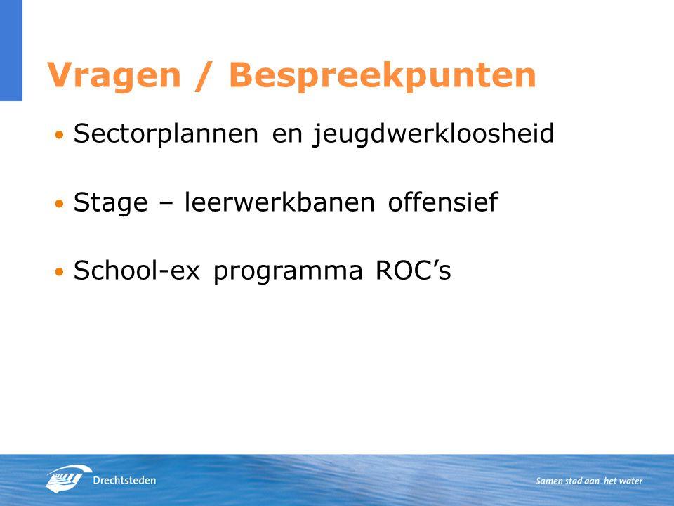 Vragen / Bespreekpunten Sectorplannen en jeugdwerkloosheid Stage – leerwerkbanen offensief School-ex programma ROC's