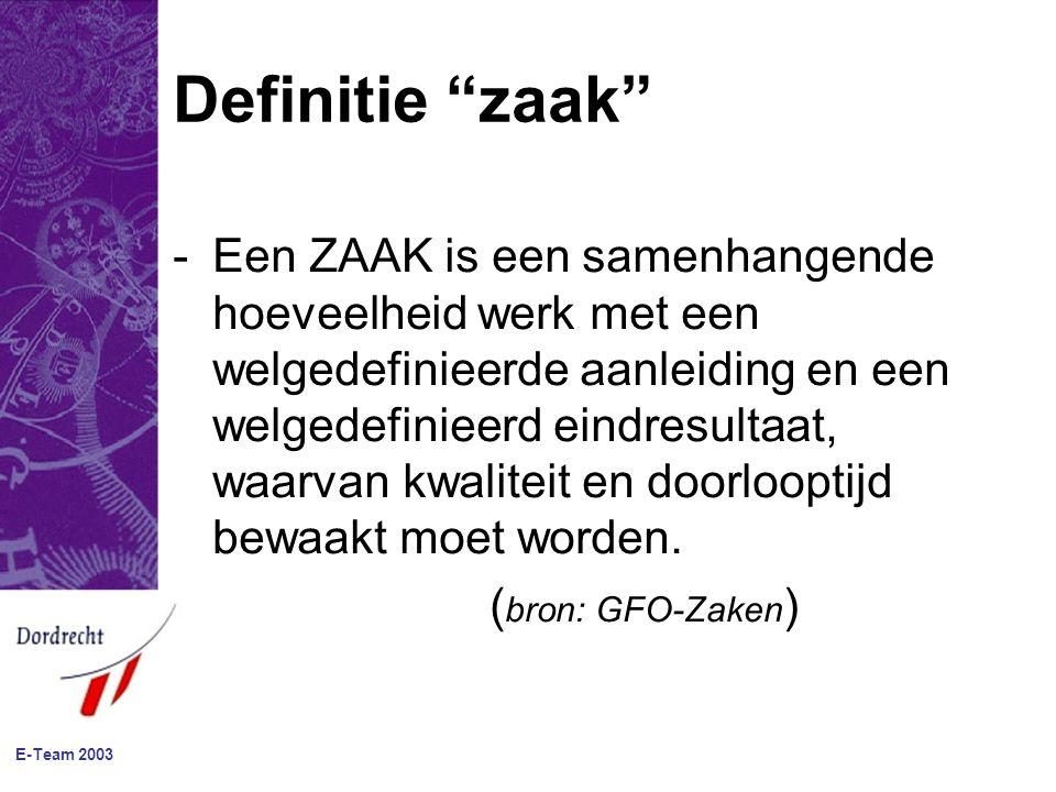 E-Team 2003 Definitie zaak -Een ZAAK is een samenhangende hoeveelheid werk met een welgedefinieerde aanleiding en een welgedefinieerd eindresultaat, waarvan kwaliteit en doorlooptijd bewaakt moet worden.