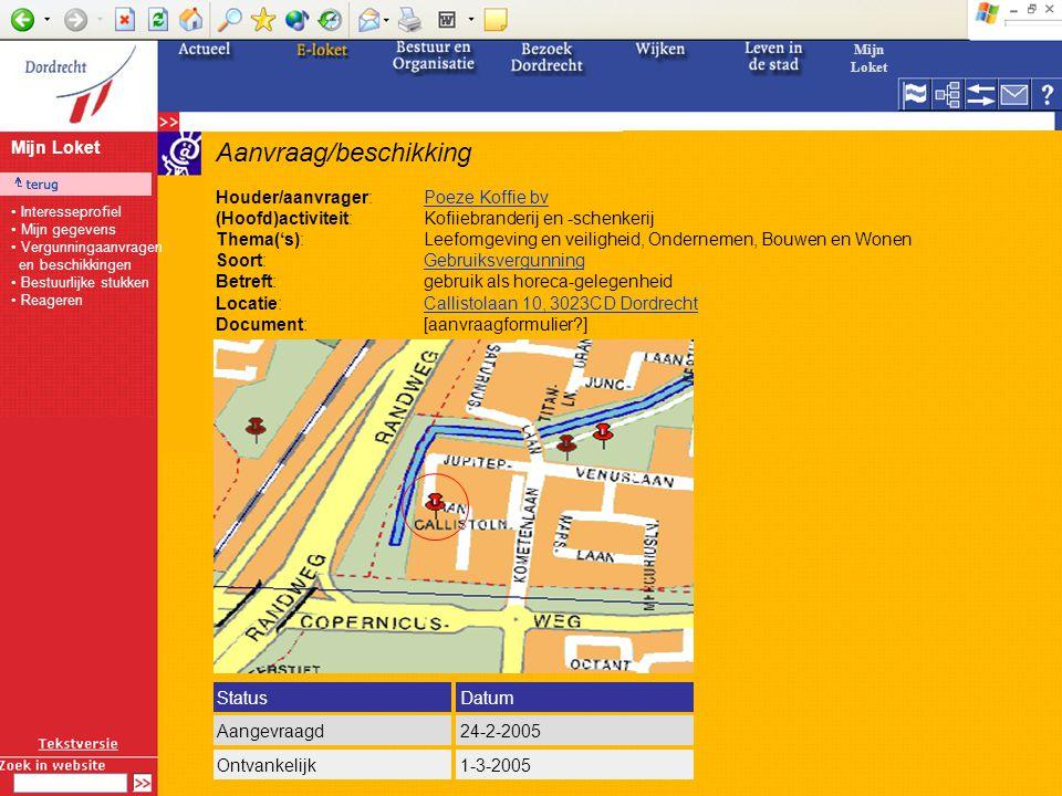 Aanvraag/beschikking Houder/aanvrager:Poeze Koffie bvPoeze Koffie bv (Hoofd)activiteit:Kofiiebranderij en -schenkerij Thema('s):Leefomgeving en veiligheid, Ondernemen, Bouwen en Wonen Soort:GebruiksvergunningGebruiksvergunning Betreft:gebruik als horeca-gelegenheid Locatie:Callistolaan 10, 3023CD DordrechtCallistolaan 10, 3023CD Dordrecht Document:[aanvraagformulier?] StatusDatum Aangevraagd24-2-2005 Ontvankelijk1-3-2005 Mijn Loket Interesseprofiel Mijn gegevens Vergunningaanvragen en beschikkingen Bestuurlijke stukken Reageren Mijn Loket