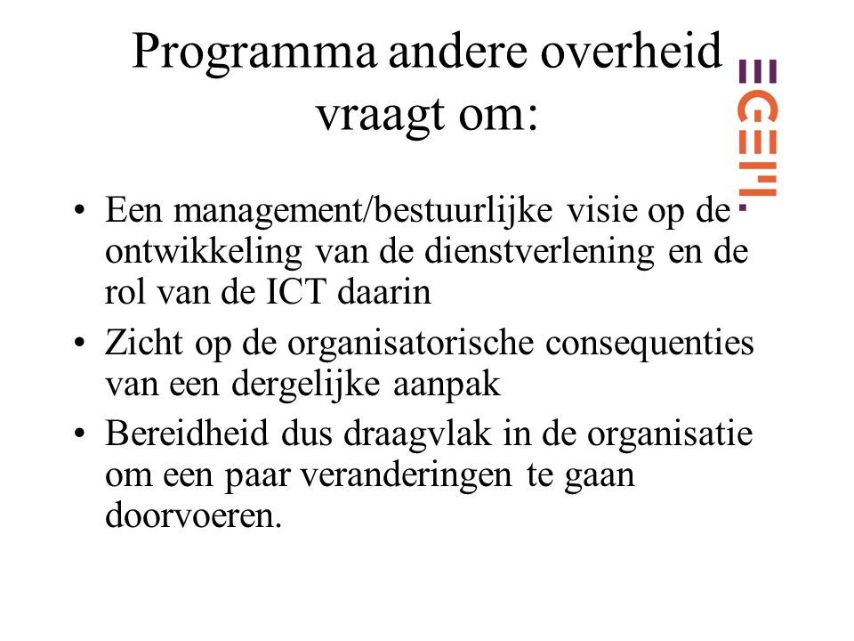 Programma andere overheid vraagt om: Een management/bestuurlijke visie op de ontwikkeling van de dienstverlening en de rol van de ICT daarin Zicht op de organisatorische consequenties van een dergelijke aanpak Bereidheid dus draagvlak in de organisatie om een paar veranderingen te gaan doorvoeren.