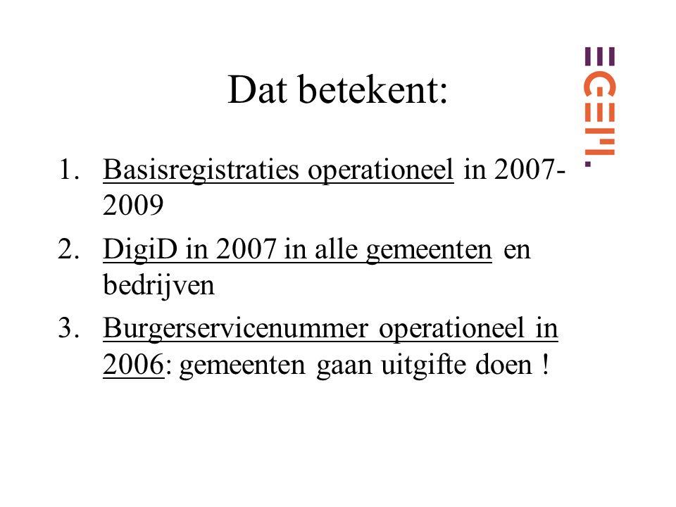 Dat betekent: 1.Basisregistraties operationeel in 2007- 2009 2.DigiD in 2007 in alle gemeenten en bedrijven 3.Burgerservicenummer operationeel in 2006: gemeenten gaan uitgifte doen !