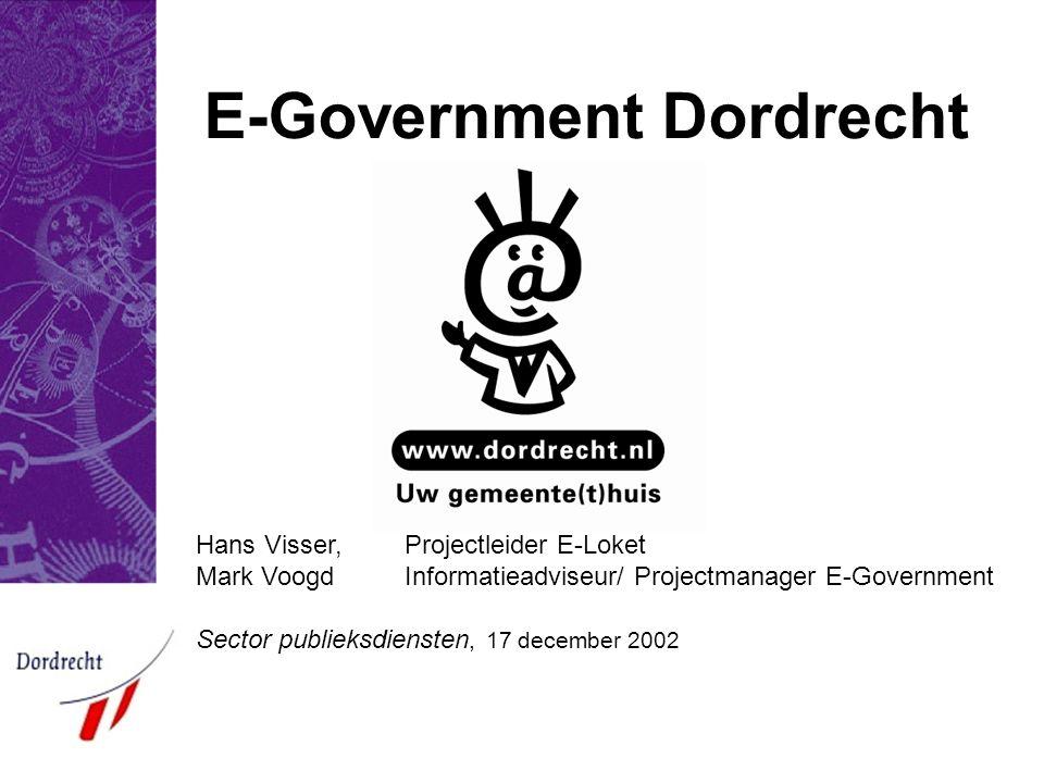 E-Government Dordrecht Hans Visser, Projectleider E-Loket Mark Voogd Informatieadviseur/ Projectmanager E-Government Sector publieksdiensten, 17 december 2002