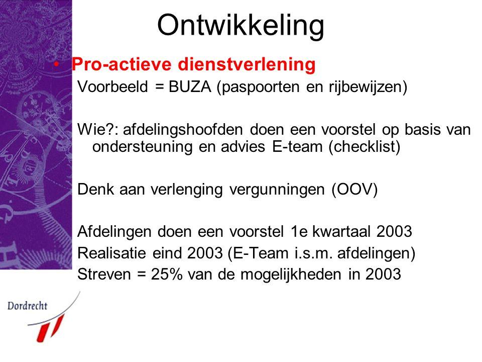 Ontwikkeling Pro-actieve dienstverlening Voorbeeld = BUZA (paspoorten en rijbewijzen) Wie?: afdelingshoofden doen een voorstel op basis van ondersteuning en advies E-team (checklist) Denk aan verlenging vergunningen (OOV) Afdelingen doen een voorstel 1e kwartaal 2003 Realisatie eind 2003 (E-Team i.s.m.