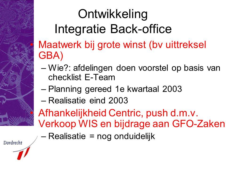 Ontwikkeling Integratie Back-office Maatwerk bij grote winst (bv uittreksel GBA) –Wie?: afdelingen doen voorstel op basis van checklist E-Team –Planning gereed 1e kwartaal 2003 –Realisatie eind 2003 Afhankelijkheid Centric, push d.m.v.