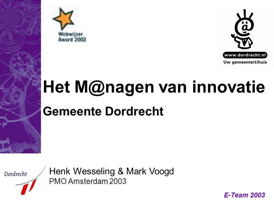 E-Team 2003 Het M@nagen van innovatie Gemeente Dordrecht Henk Wesseling & Mark Voogd PMO Amsterdam 2003