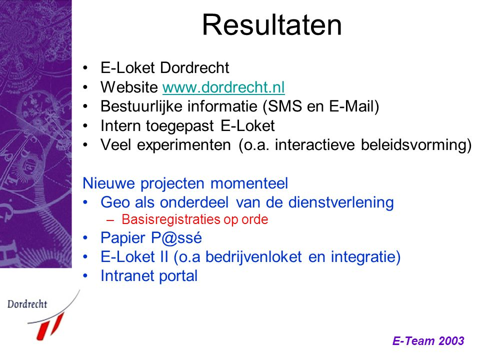 E-Team 2003 Resultaten E-Loket Dordrecht Website www.dordrecht.nlwww.dordrecht.nl Bestuurlijke informatie (SMS en E-Mail) Intern toegepast E-Loket Veel experimenten (o.a.
