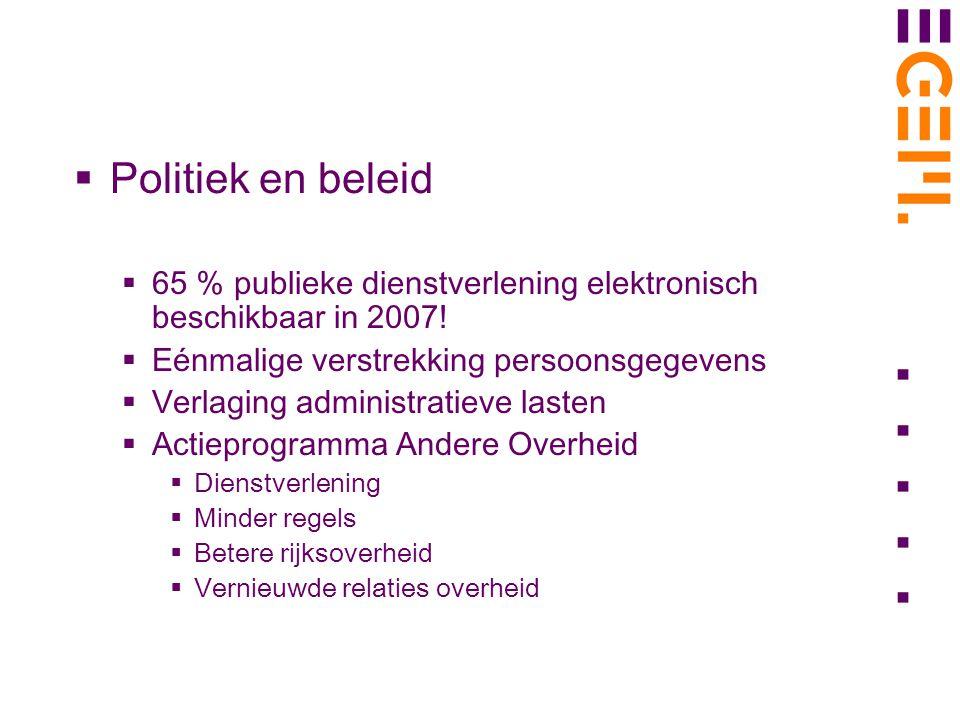  Politiek en beleid  65 % publieke dienstverlening elektronisch beschikbaar in 2007!  Eénmalige verstrekking persoonsgegevens  Verlaging administr