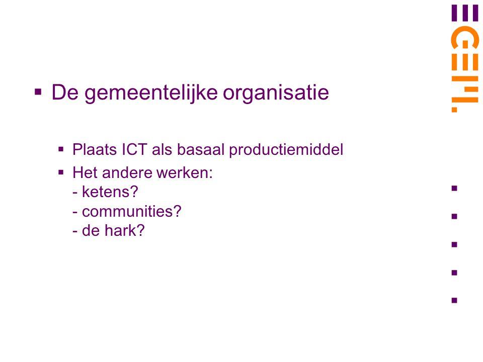  De gemeentelijke organisatie  Plaats ICT als basaal productiemiddel  Het andere werken: - ketens? - communities? - de hark?