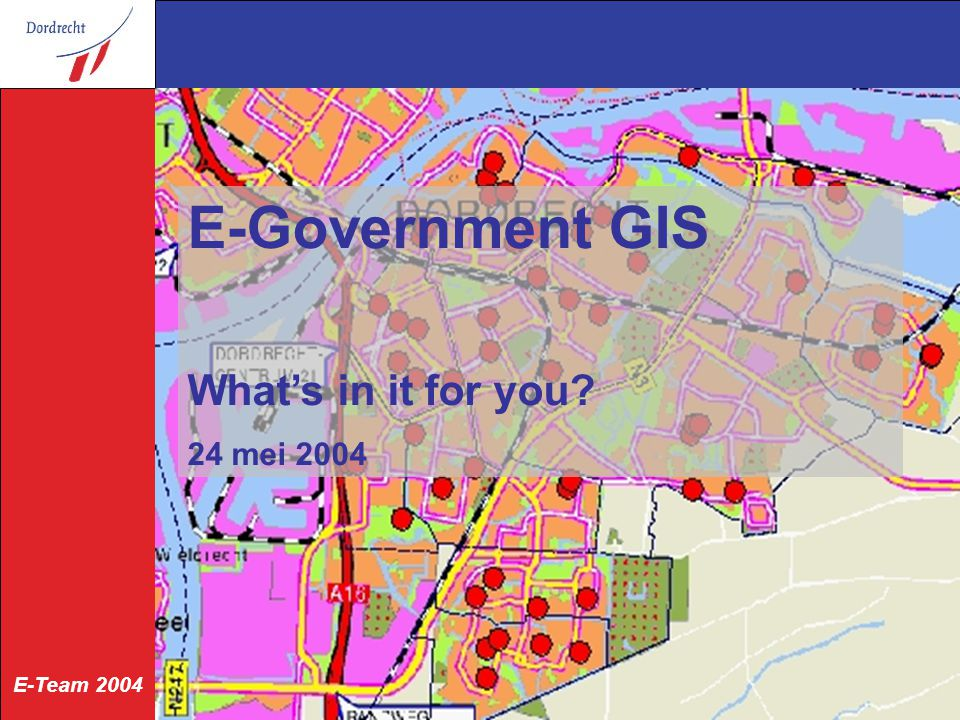 E-Team 2004 24 mei 2004 E-Government GIS What's in it for you? 24 mei 2004