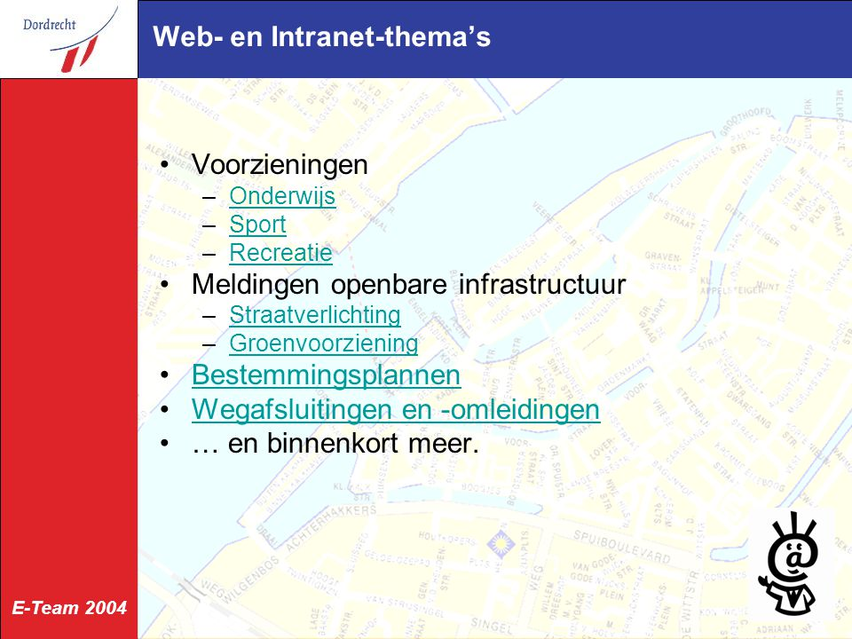 E-Team 2004 Web- en Intranet-thema's Voorzieningen –OnderwijsOnderwijs –SportSport –RecreatieRecreatie Meldingen openbare infrastructuur –StraatverlichtingStraatverlichting –GroenvoorzieningGroenvoorziening Bestemmingsplannen Wegafsluitingen en -omleidingen … en binnenkort meer.