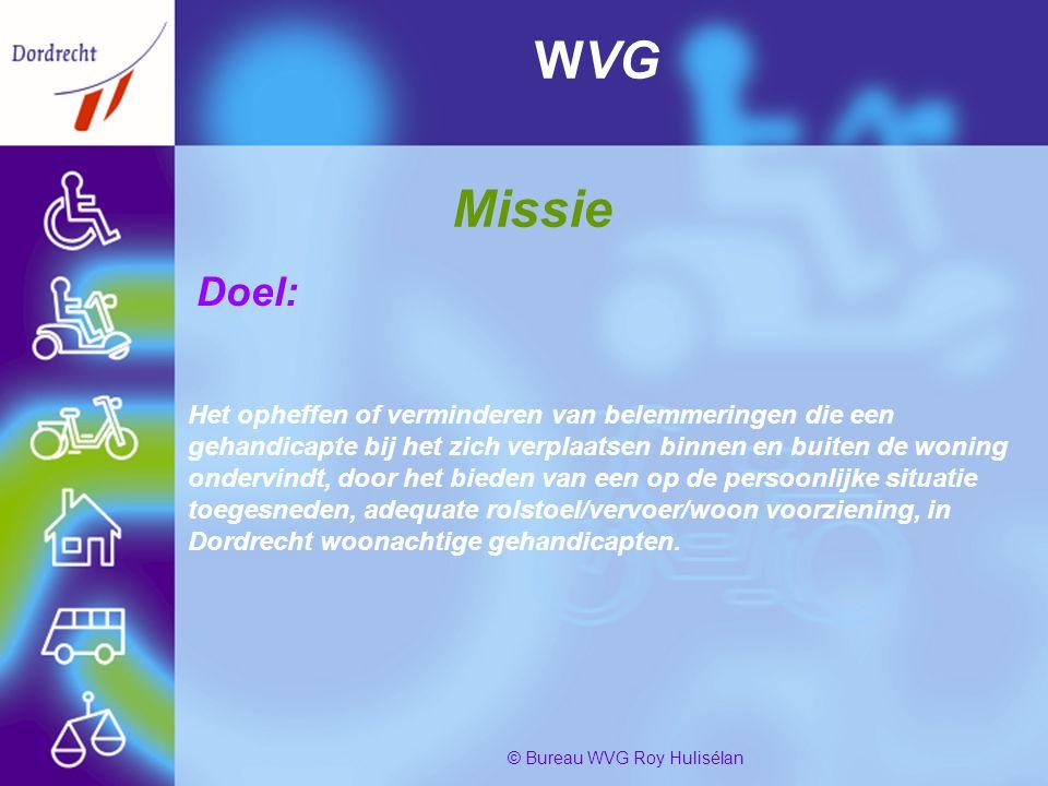 PresentatiebureauWvg2 © Bureau WVG Roy Hulisélan WVG Missie Doel: Het opheffen of verminderen van belemmeringen die een gehandicapte bij het zich verplaatsen binnen en buiten de woning ondervindt, door het bieden van een op de persoonlijke situatie toegesneden, adequate rolstoel/vervoer/woon voorziening, in Dordrecht woonachtige gehandicapten.