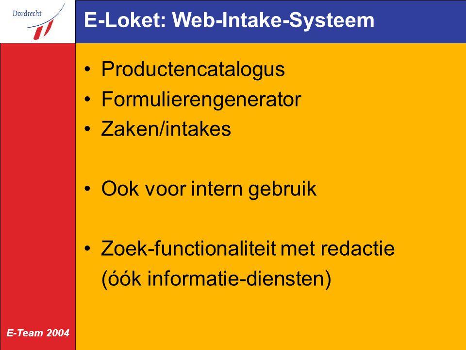 E-Team 2004 E-Loket: Web-Intake-Systeem Productencatalogus Formulierengenerator Zaken/intakes Ook voor intern gebruik Zoek-functionaliteit met redactie (óók informatie-diensten)