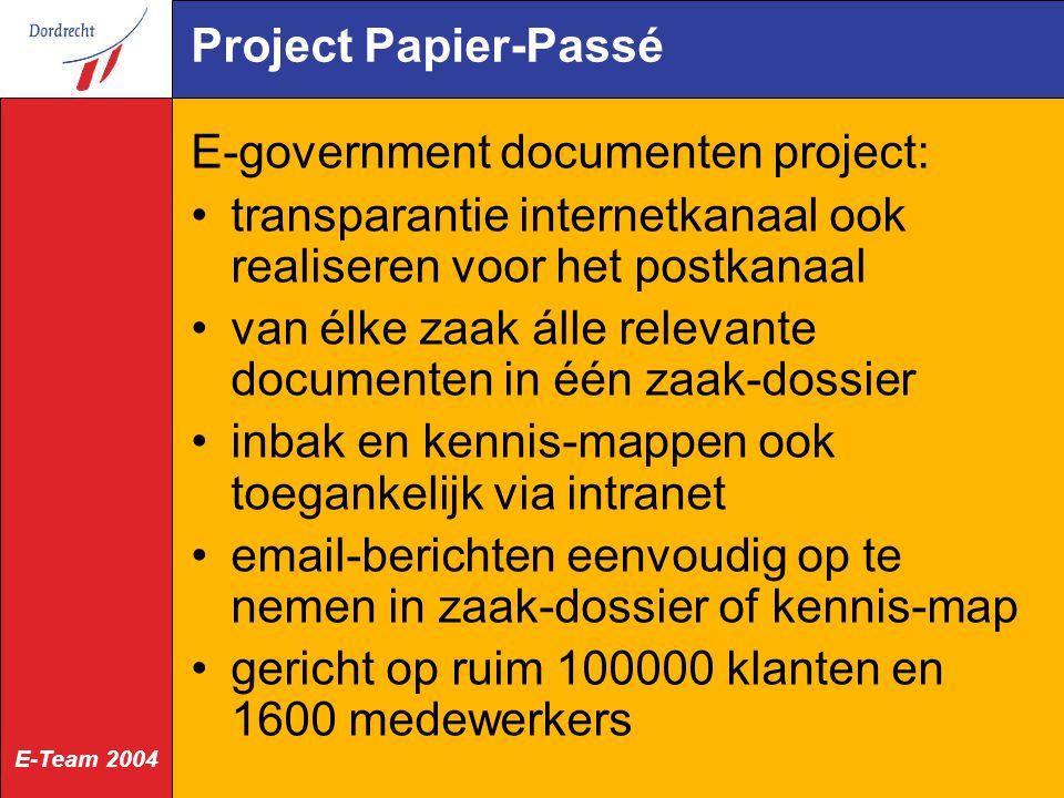 E-Team 2004 Project Papier-Passé E-government documenten project: transparantie internetkanaal ook realiseren voor het postkanaal van élke zaak álle relevante documenten in één zaak-dossier inbak en kennis-mappen ook toegankelijk via intranet email-berichten eenvoudig op te nemen in zaak-dossier of kennis-map gericht op ruim 100000 klanten en 1600 medewerkers