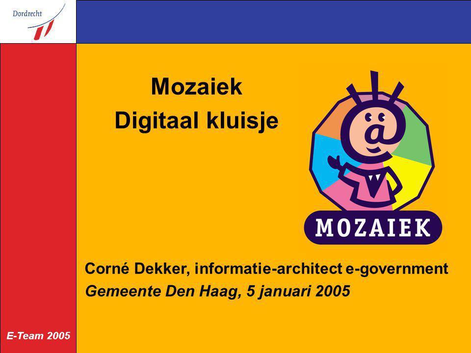 E-Team 2005 Mozaiek Digitaal kluisje Corné Dekker, informatie-architect e-government Gemeente Den Haag, 5 januari 2005
