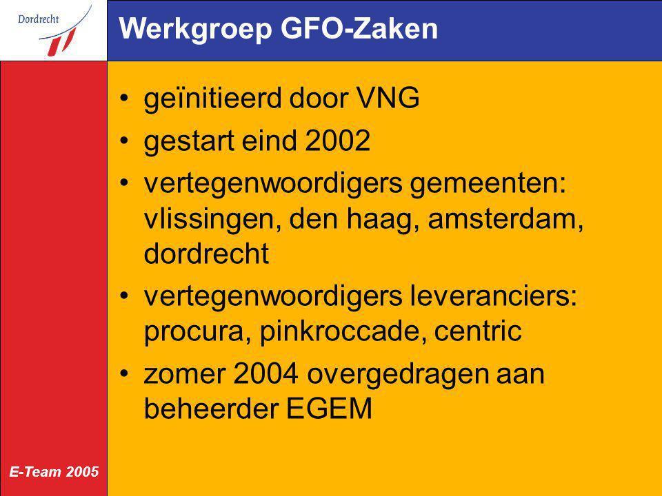 E-Team 2005 Werkgroep GFO-Zaken geïnitieerd door VNG gestart eind 2002 vertegenwoordigers gemeenten: vlissingen, den haag, amsterdam, dordrecht verteg