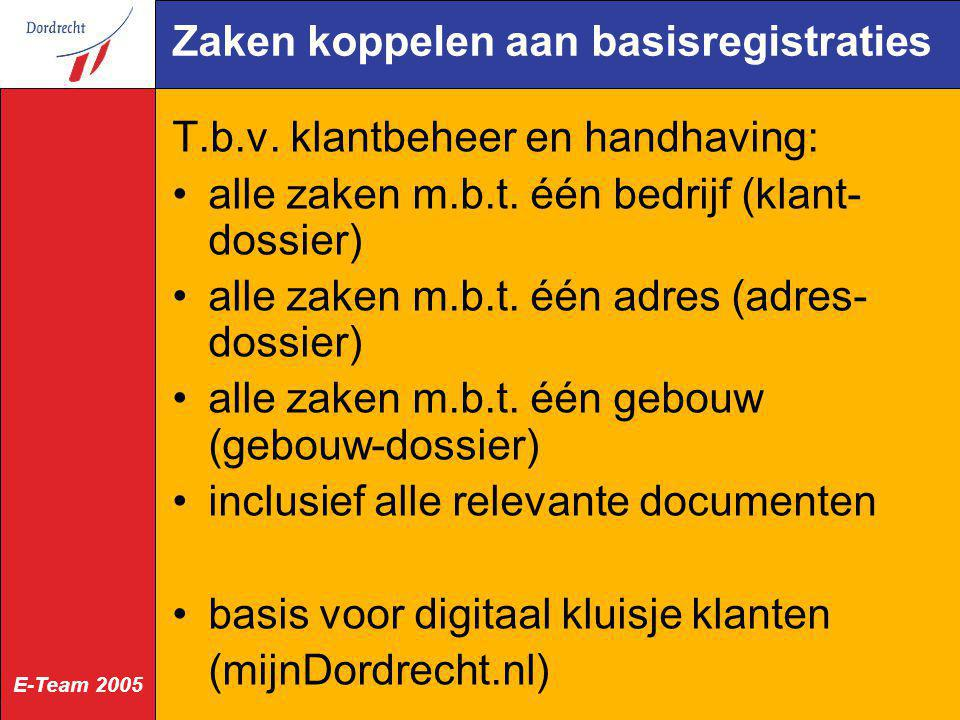 E-Team 2005 Zaken koppelen aan basisregistraties T.b.v. klantbeheer en handhaving: alle zaken m.b.t. één bedrijf (klant- dossier) alle zaken m.b.t. éé