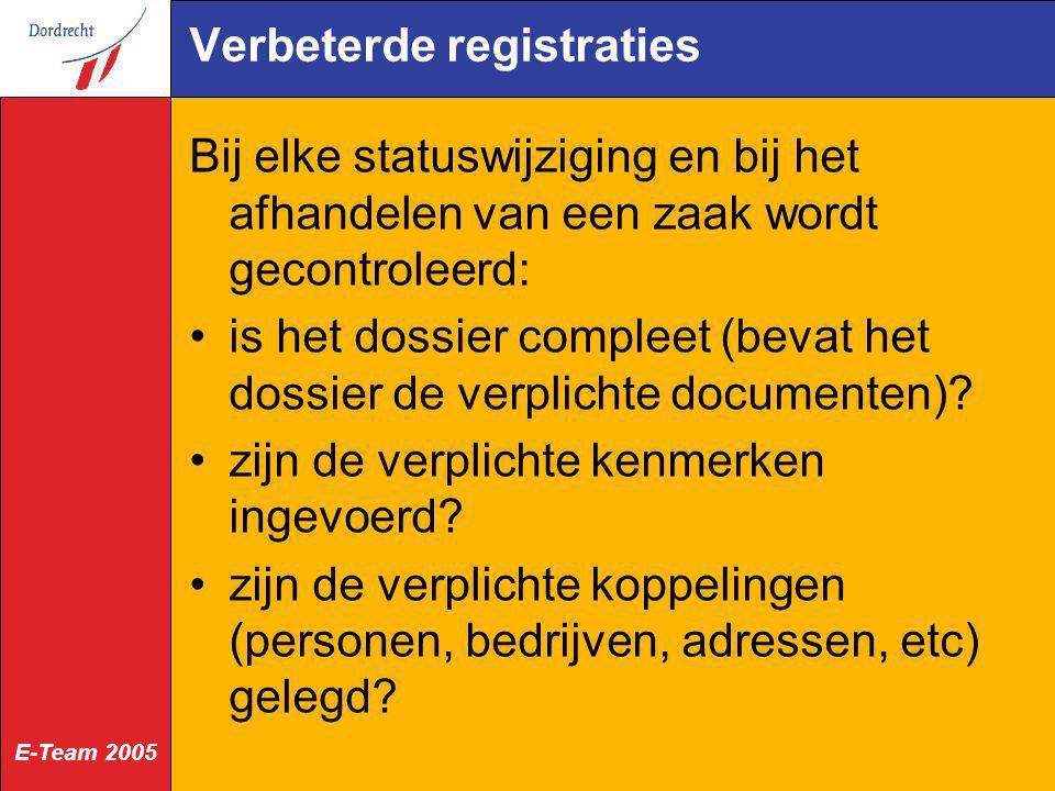 E-Team 2005 Verbeterde registraties Bij elke statuswijziging en bij het afhandelen van een zaak wordt gecontroleerd: is het dossier compleet (bevat he