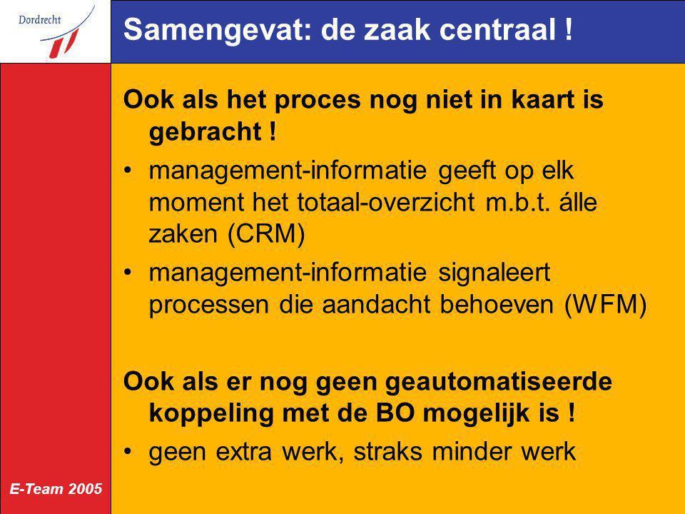 E-Team 2005 Samengevat: de zaak centraal ! Ook als het proces nog niet in kaart is gebracht ! management-informatie geeft op elk moment het totaal-ove