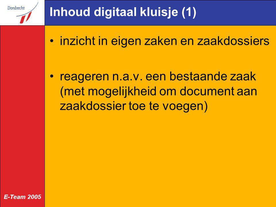 E-Team 2005 Inhoud digitaal kluisje (1) inzicht in eigen zaken en zaakdossiers reageren n.a.v. een bestaande zaak (met mogelijkheid om document aan za