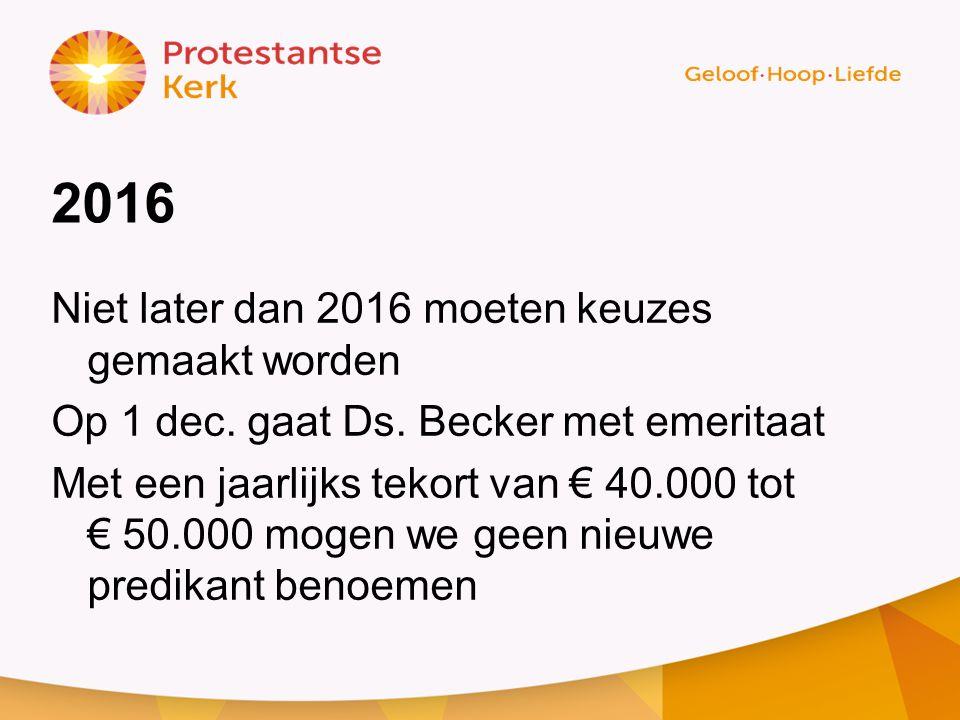 2016 Niet later dan 2016 moeten keuzes gemaakt worden Op 1 dec. gaat Ds. Becker met emeritaat Met een jaarlijks tekort van € 40.000 tot € 50.000 mogen