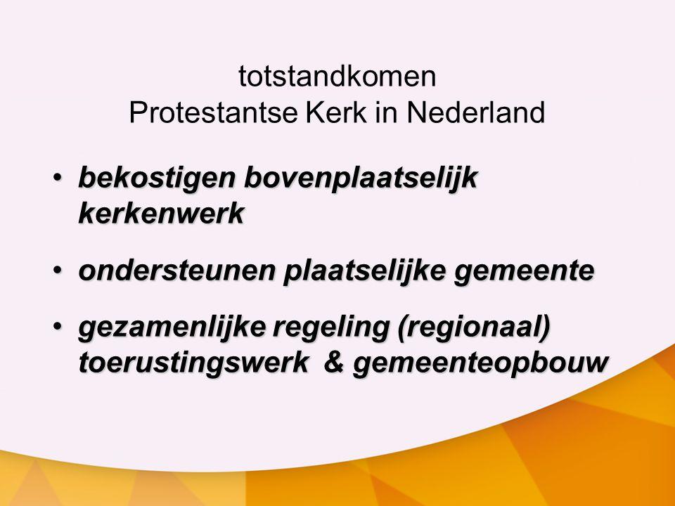 totstandkomen Protestantse Kerk in Nederland bekostigen bovenplaatselijk kerkenwerkbekostigen bovenplaatselijk kerkenwerk ondersteunen plaatselijke gemeenteondersteunen plaatselijke gemeente gezamenlijke regeling (regionaal) toerustingswerk& gemeenteopbouwgezamenlijke regeling (regionaal) toerustingswerk& gemeenteopbouw