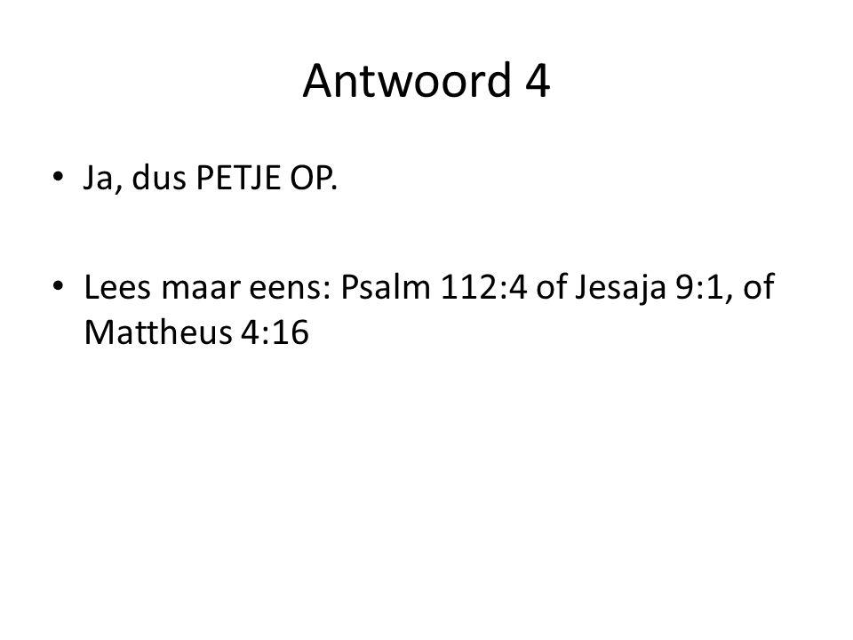 Antwoord 4 Ja, dus PETJE OP. Lees maar eens: Psalm 112:4 of Jesaja 9:1, of Mattheus 4:16