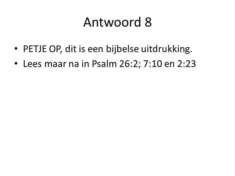 Antwoord 8 PETJE OP, dit is een bijbelse uitdrukking. Lees maar na in Psalm 26:2; 7:10 en 2:23