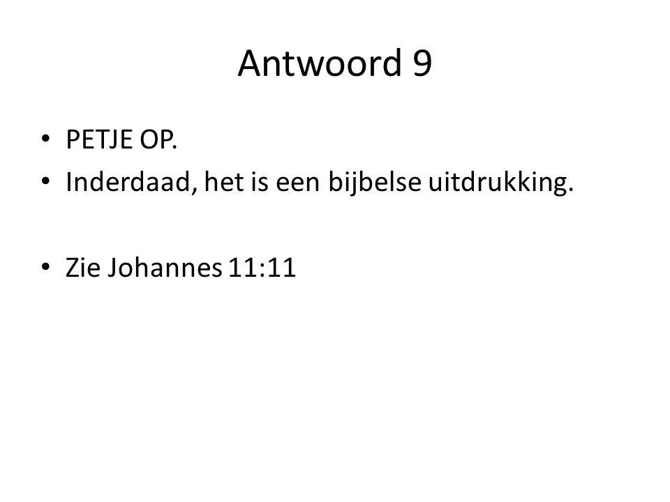 Antwoord 9 PETJE OP. Inderdaad, het is een bijbelse uitdrukking. Zie Johannes 11:11