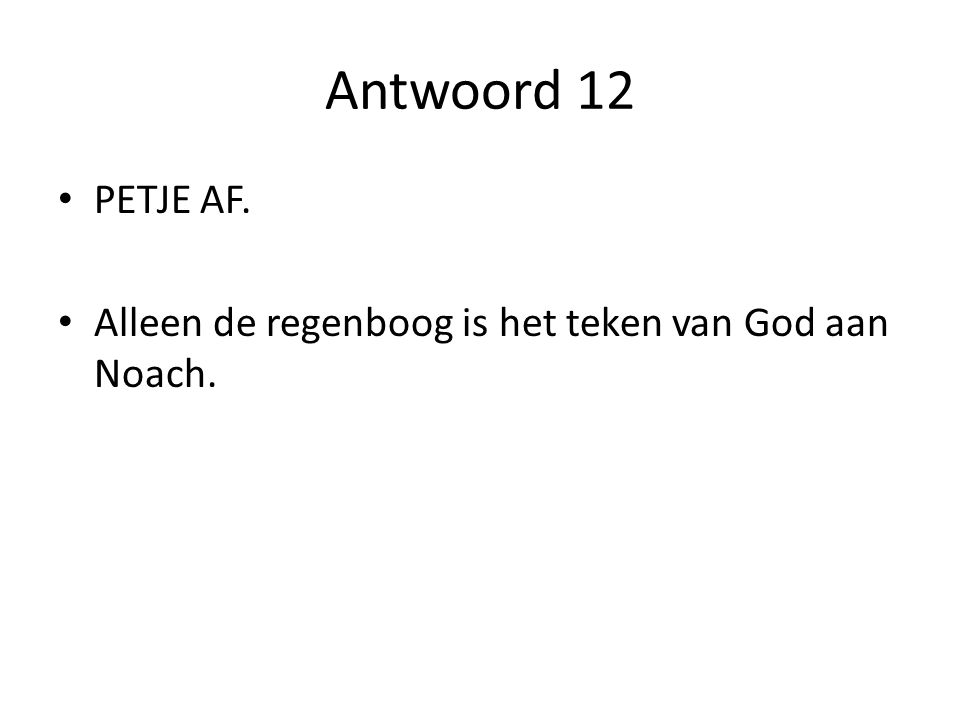 Antwoord 12 PETJE AF. Alleen de regenboog is het teken van God aan Noach.