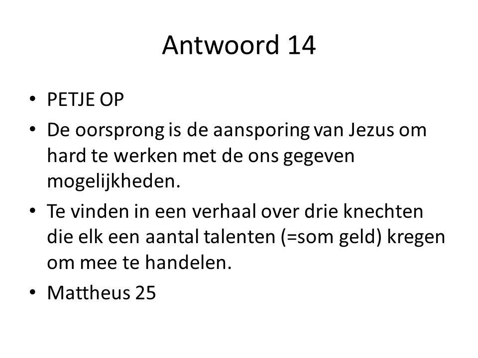 Antwoord 14 PETJE OP De oorsprong is de aansporing van Jezus om hard te werken met de ons gegeven mogelijkheden.
