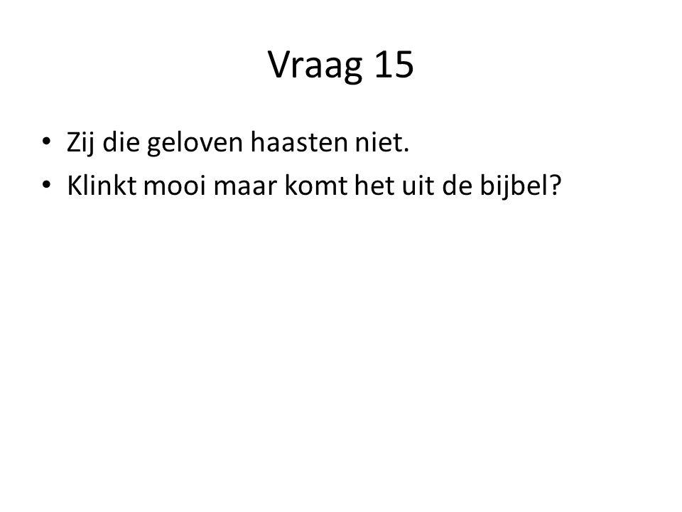 Vraag 15 Zij die geloven haasten niet. Klinkt mooi maar komt het uit de bijbel?