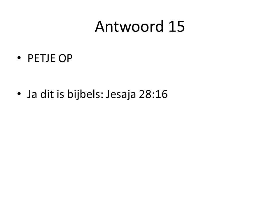 Antwoord 15 PETJE OP Ja dit is bijbels: Jesaja 28:16