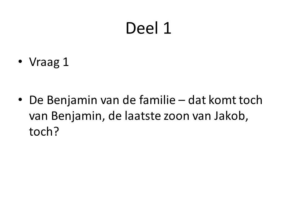 Deel 1 Vraag 1 De Benjamin van de familie – dat komt toch van Benjamin, de laatste zoon van Jakob, toch?
