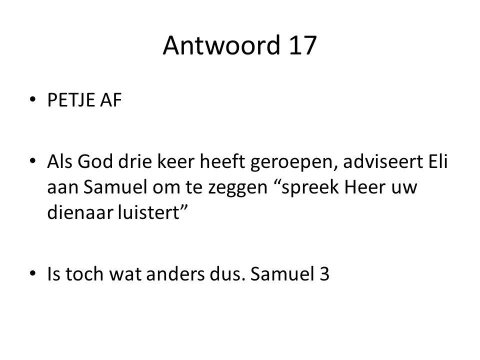 Antwoord 17 PETJE AF Als God drie keer heeft geroepen, adviseert Eli aan Samuel om te zeggen spreek Heer uw dienaar luistert Is toch wat anders dus.