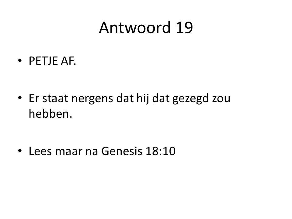 Antwoord 19 PETJE AF. Er staat nergens dat hij dat gezegd zou hebben. Lees maar na Genesis 18:10