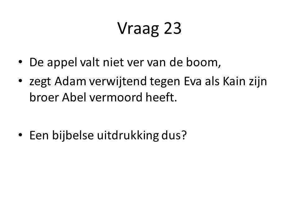 Vraag 23 De appel valt niet ver van de boom, zegt Adam verwijtend tegen Eva als Kain zijn broer Abel vermoord heeft.