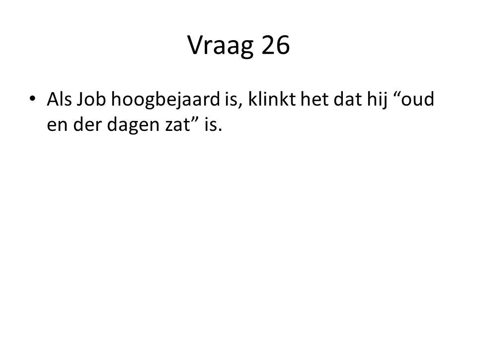 Vraag 26 Als Job hoogbejaard is, klinkt het dat hij oud en der dagen zat is.