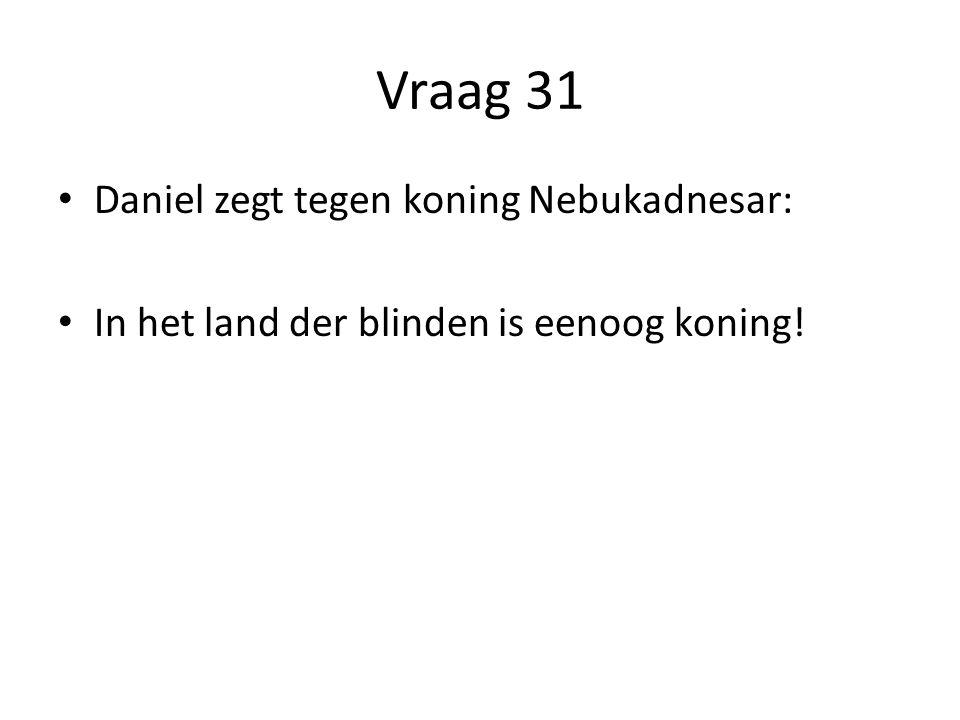 Vraag 31 Daniel zegt tegen koning Nebukadnesar: In het land der blinden is eenoog koning!