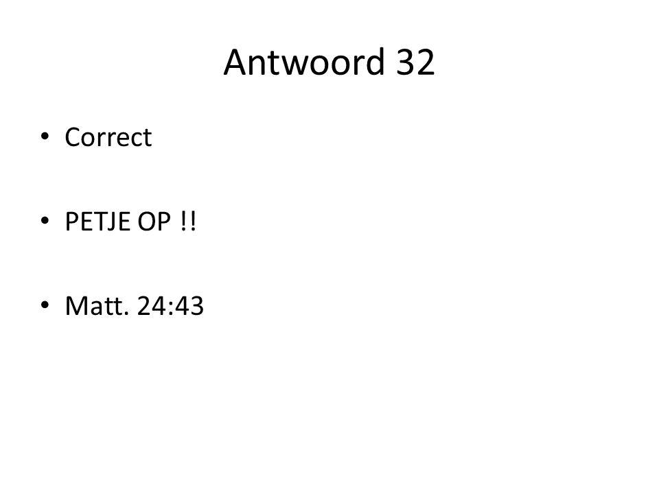 Antwoord 32 Correct PETJE OP !! Matt. 24:43